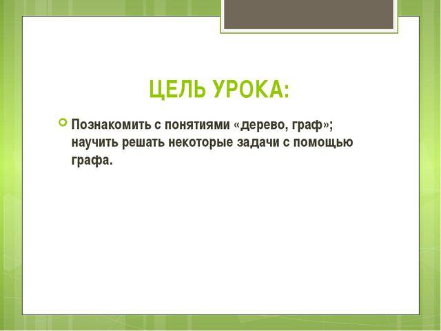 ЦЕЛЬ УРОКА: Познакомить с понятиями «дерево, граф»; научить решать некоторые...