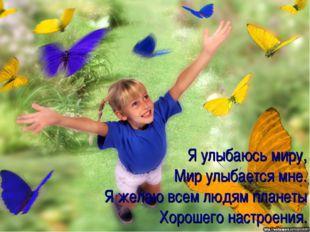 Я улыбаюсь миру, Мир улыбается мне. Я желаю всем людям планеты Хорошего настр
