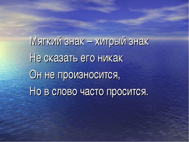 Мягкий знак – хитрый знак Не сказать его никак Он не произносится, Но в слово...