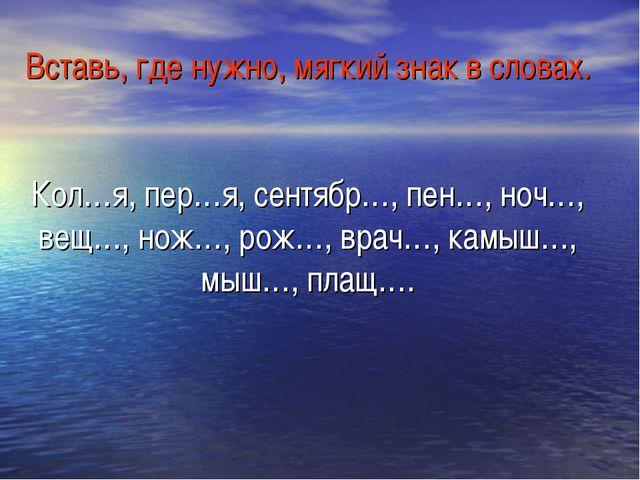 Вставь, где нужно, мягкий знак в словах. Кол…я, пер…я, сентябр…, пен…, ноч…,...