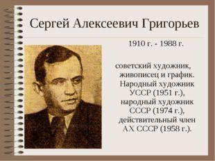 Сергей Алексеевич Григорьев 1910 г. - 1988 г. советский художник, живописец