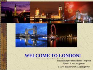 WELCOME TO LONDON! Презентацию выполнила Петрова Ирина Александровна ГБОУ лиц