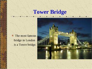 Tower Bridge The most famous bridge in London is a Tower bridge.