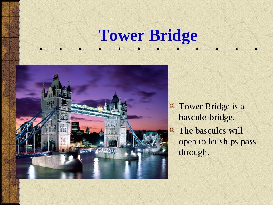Tower Bridge Tower Bridge is a bascule-bridge. The bascules will open to let...