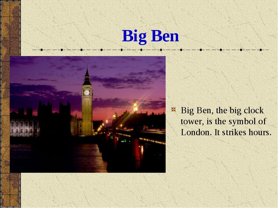 Big Ben Big Ben, the big clock tower, is the symbol of London. It strikes hou...