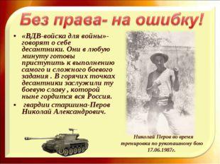 «ВДВ-войска для войны»-говорят о себе десантники. Они в любую минуту готовы п