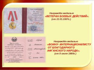 Награждён медалью «ВЕТЕРАН БОЕВЫХ ДЕЙСТВИЙ». (от 22.01.2007г.) Награждён мед