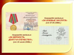 Награждён медалью «ЗА ВЕРНОСТЬ ДОЛГУ И ОТЕЧЕСТВУ». (от 14 июля 2008г.) Награ