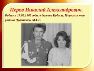 Перов Николай Александрович. Родился 17.05.1968 года, в деревне Кубасы, Морга