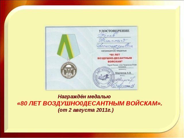 Награждён медалью «80 ЛЕТ ВОЗДУШНО0ДЕСАНТНЫМ ВОЙСКАМ». (от 2 августа 2011г.)