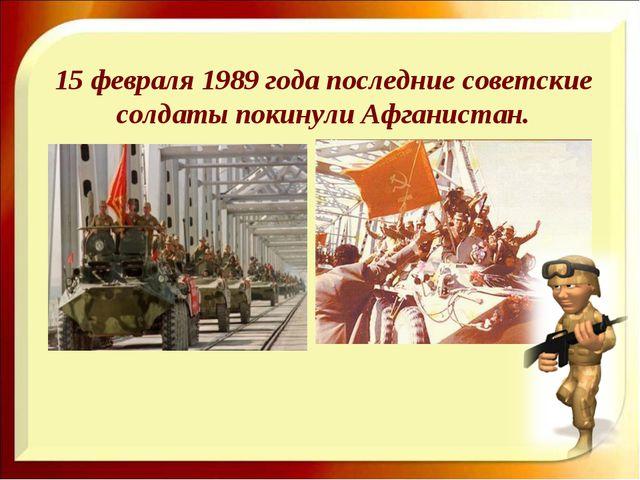 15 февраля 1989 года последние советские солдаты покинули Афганистан.