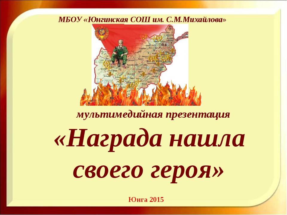мультимедийная презентация «Награда нашла своего героя» МБОУ «Юнгинская СОШ...