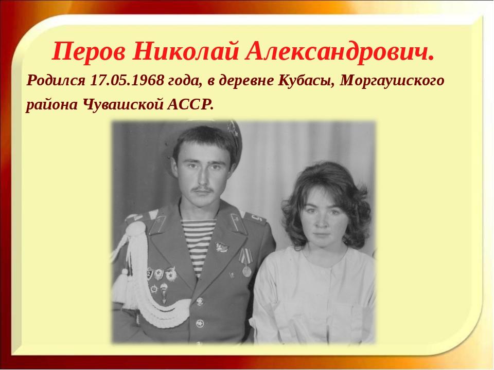 Перов Николай Александрович. Родился 17.05.1968 года, в деревне Кубасы, Морга...