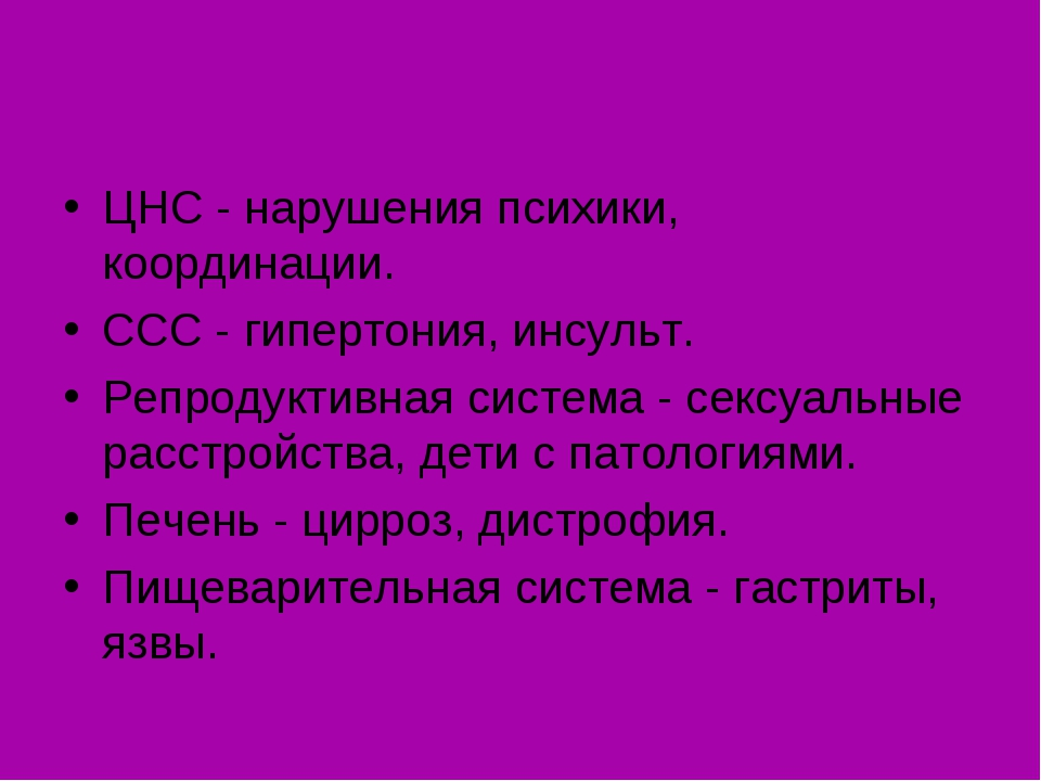 ЦНС - нарушения психики, координации. ССС - гипертония, инсульт. Репродуктив...
