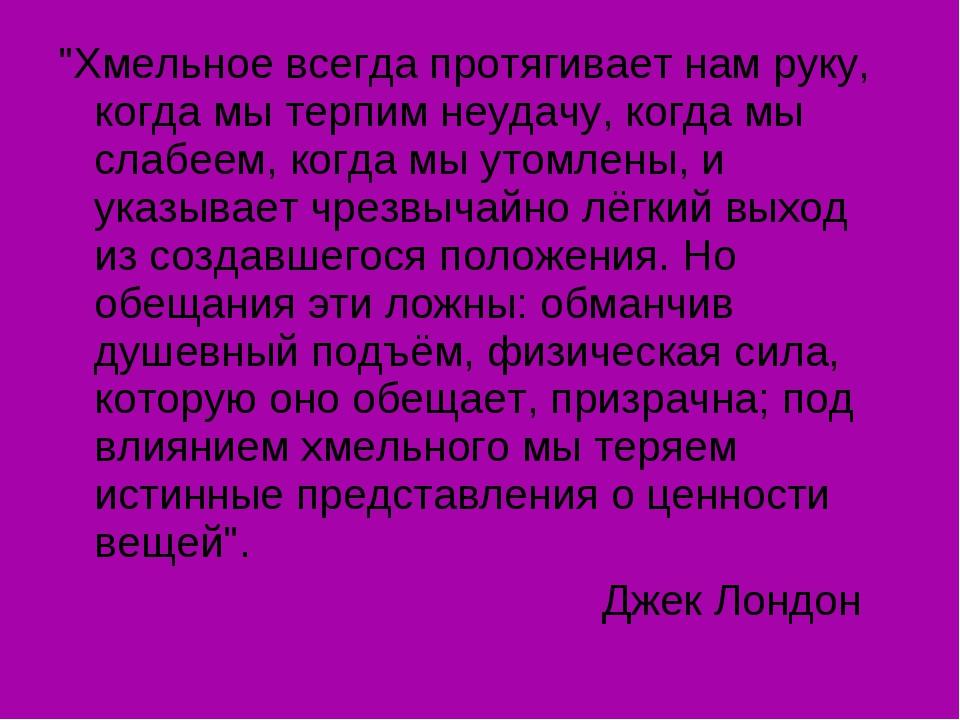 """""""Хмельное всегда протягивает нам руку, когда мы терпим неудачу, когда мы слаб..."""