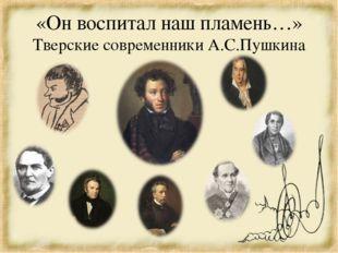 «Он воспитал наш пламень…» Тверские современники А.С.Пушкина