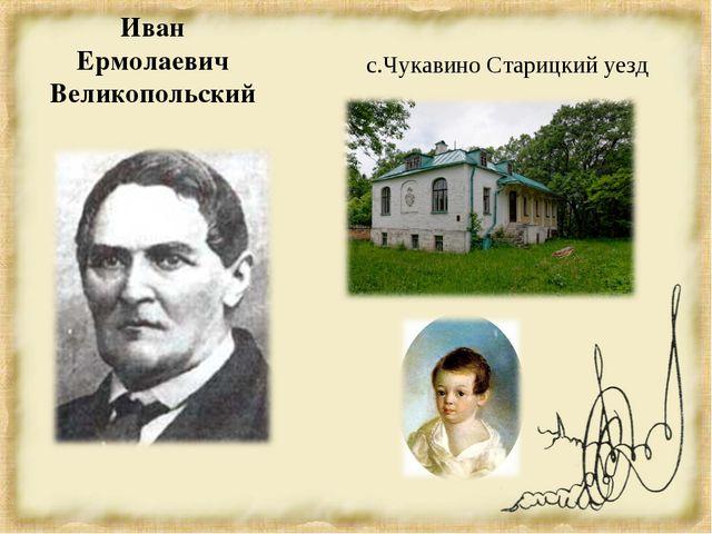 Иван Ермолаевич Великопольский с.Чукавино Старицкий уезд