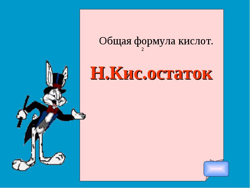 Общая формула кислот. Н.Кис.остаток 2