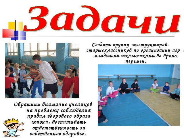 Создать группу инструкторов-старшеклассников по организации игр с младшими шк...