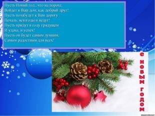 Пусть Новый год , что на пороге, Войдет в Ваш дом, как добрый друг! Пус