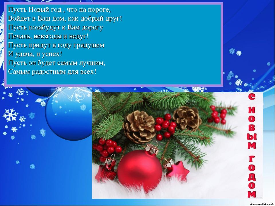 Пусть Новый год , что на пороге, Войдет в Ваш дом, как добрый друг! Пус...