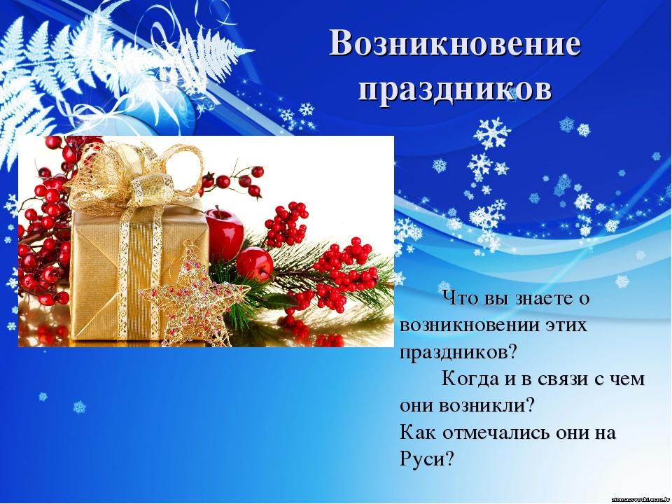Возникновение праздников Что вы знаете о возникновении этих праздников?...