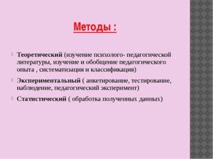 Методы : Теоретический (изучение психолого- педагогической литературы, изучен