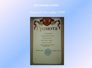 Достижения учителя Районная выставка ДПИ