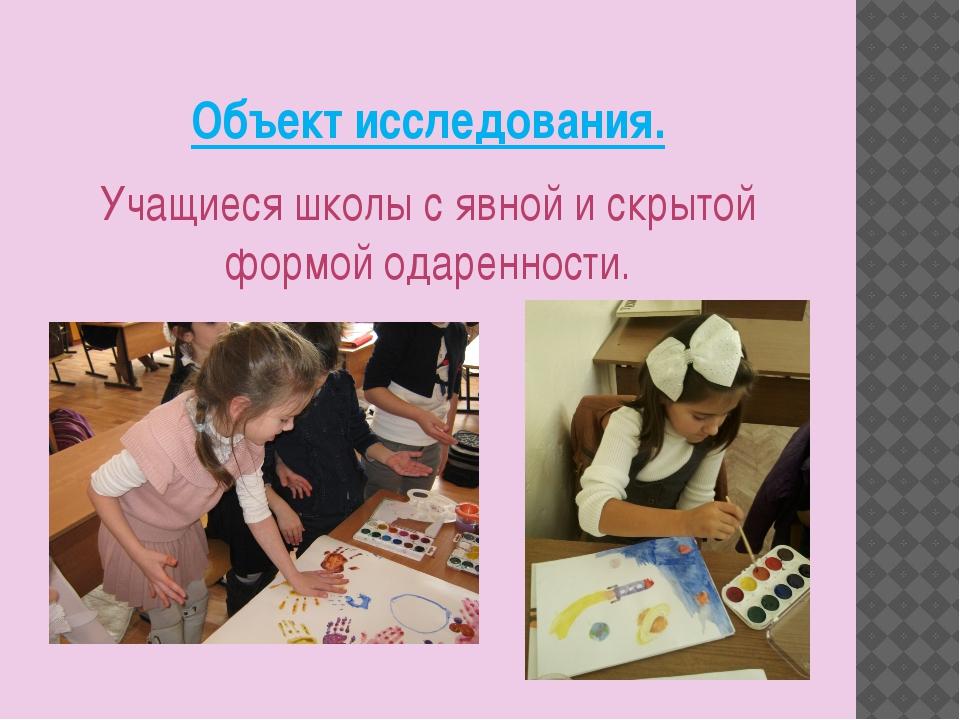 Объект исследования. Учащиеся школы с явной и скрытой формой одаренности.