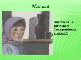 """* Настя Анастасия – с греческого """"воскрешённая к жизни""""."""