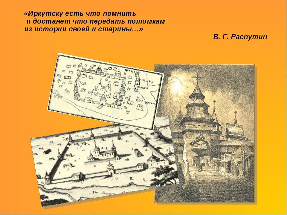 «Иркутску есть что помнить и достанет что передать потомкам из истории своей...
