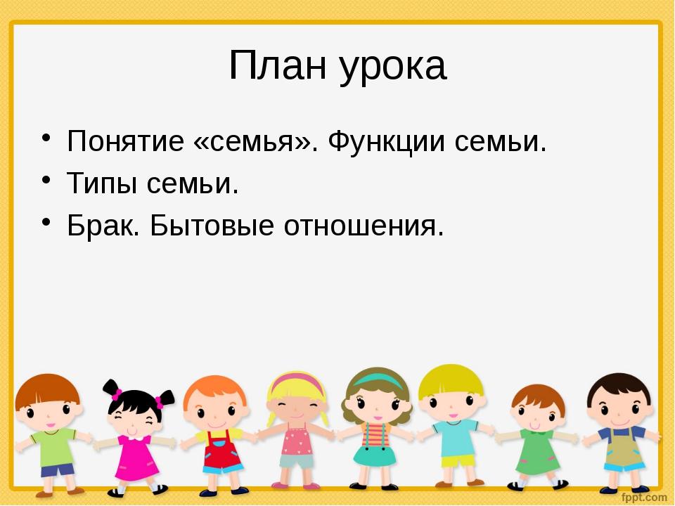 План урока Понятие «семья». Функции семьи. Типы семьи. Брак. Бытовые отношения.