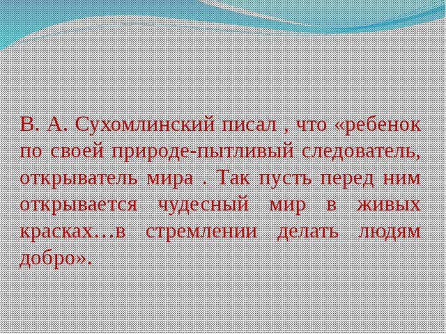 В. А. Сухомлинский писал , что «ребенок по своей природе-пытливый следователь...