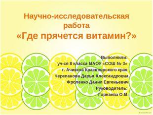 Научно-исследовательская работа «Где прячется витамин?» Выполнили: уч-ся 8 к