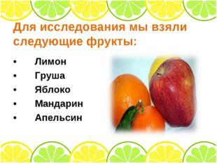 Для исследования мы взяли следующие фрукты: •Лимон •Груша •Яблоко •Мандар