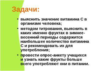 Задачи: выяснить значение витамина С в организме человека; методом титрования
