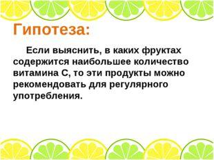 Гипотеза: Если выяснить, в каких фруктах содержится наибольшее количество вит