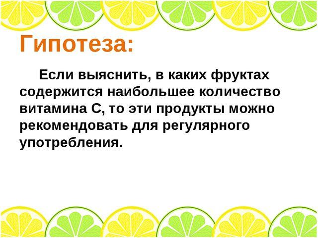 Гипотеза: Если выяснить, в каких фруктах содержится наибольшее количество вит...