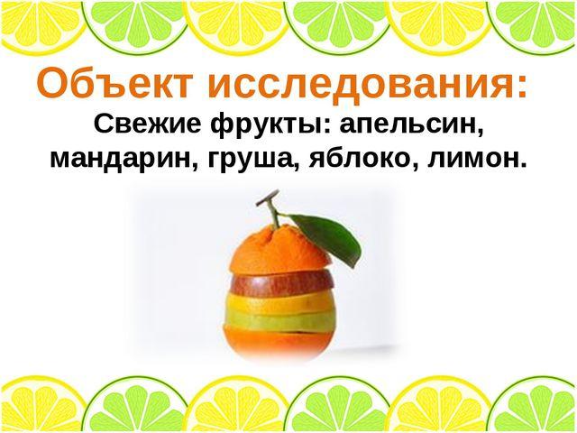 Объект исследования: Свежие фрукты: апельсин, мандарин, груша, яблоко, лимон.