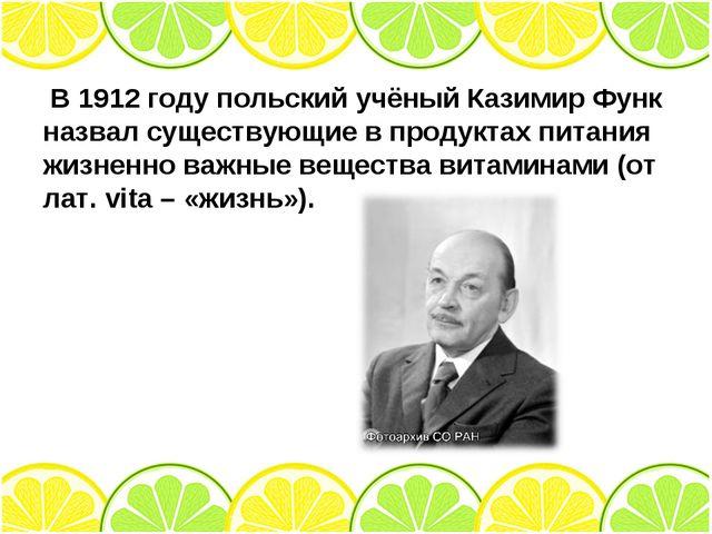 В 1912 году польский учёный Казимир Функ назвал существующие в продуктах пит...