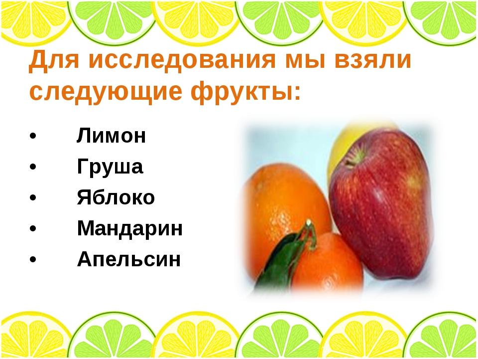 Для исследования мы взяли следующие фрукты: •Лимон •Груша •Яблоко •Мандар...