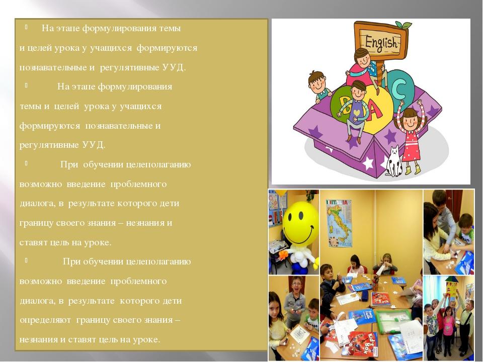 На этапе формулирования темы и целей урока у учащихся формируются познавател...