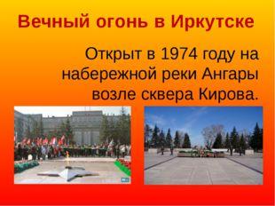 Вечный огонь в Иркутске Открыт в 1974 году на набережной реки Ангары возле ск