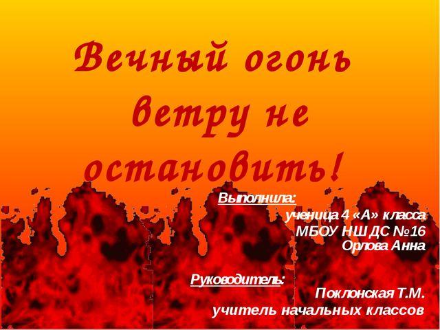 Вечный огонь ветру не остановить! Выполнила: ученица 4 «А» класса МБОУ НШДС №...