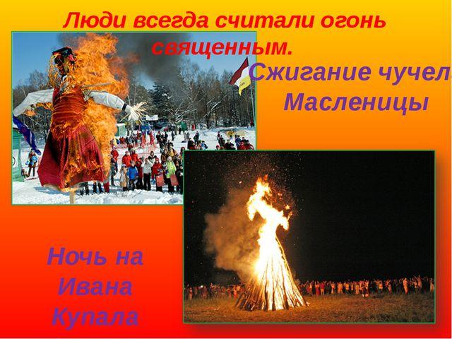 Люди всегда считали огонь священным. Сжигание чучела Масленицы Ночь на Ивана...