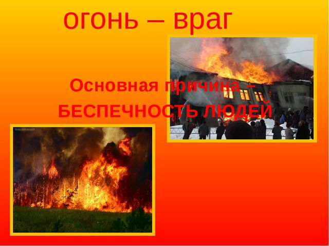 огонь – враг Основная причина – БЕСПЕЧНОСТЬ ЛЮДЕЙ