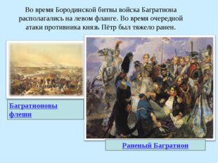 Во время Бородинской битвы войска Багратиона располагались на левом фланге. В