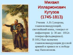 Михаил Илларионович Кутузов (1745-1813) Ученик А.В.Суворова, главнокомандующ