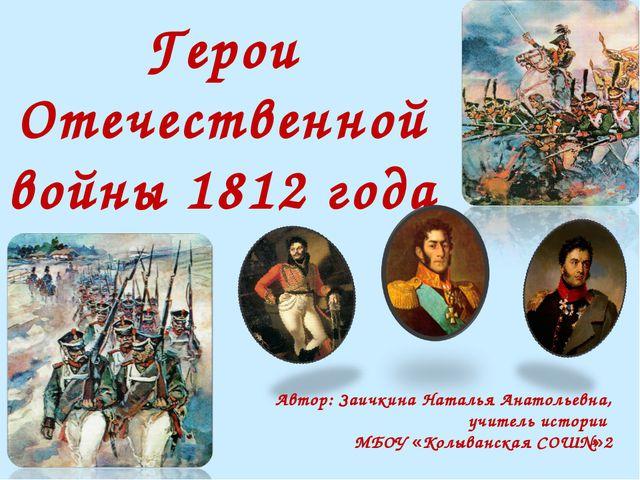 Герои Отечественной войны 1812 года Автор: Заичкина Наталья Анатольевна, учит...