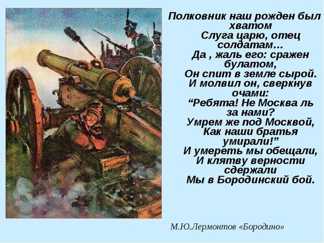 Полковник наш рожден был хватом Слуга царю, отец солдатам… Да , жаль его: сра...